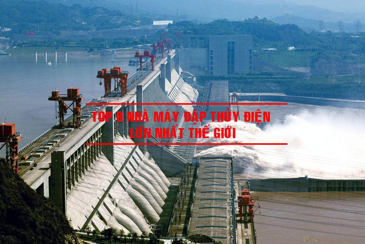 Top 9 Nhà máy Đập Thủy Điện lớn nhất Thế Giới hiện nay
