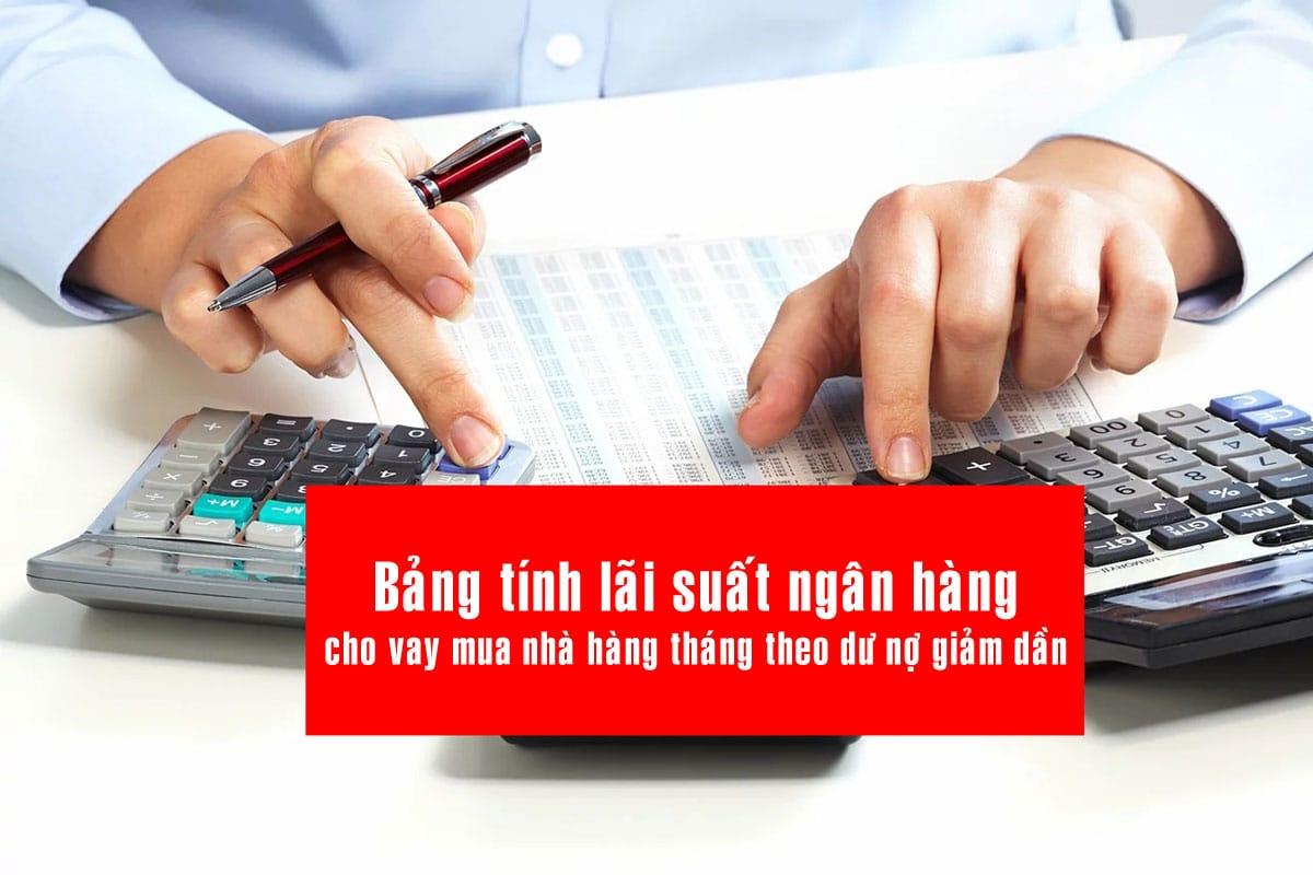 tinh lai suat vay von ngan hang - Bảng tính lãi suất ngân hàng cho vay mua nhà hàng tháng theo dư nợ giảm dần mới nhất 2020